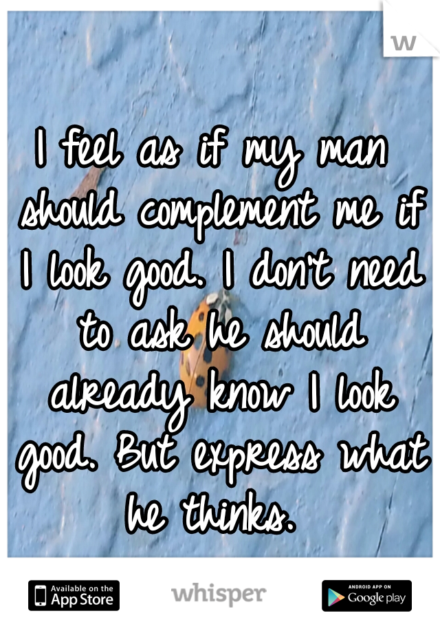 I feel as if my man should complement me if I look good. I don't need to ask he should already know I look good. But express what he thinks.