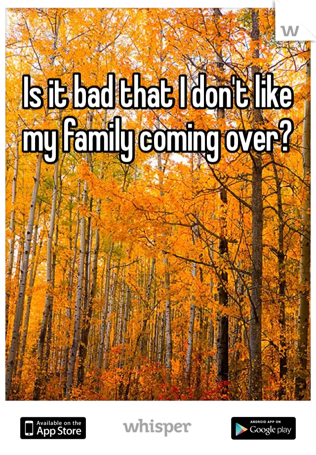Is it bad that I don't like my family coming over?