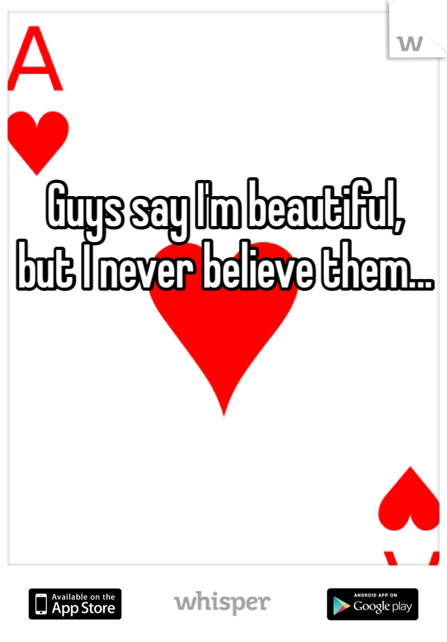 Guys say I'm beautiful,  but I never believe them...