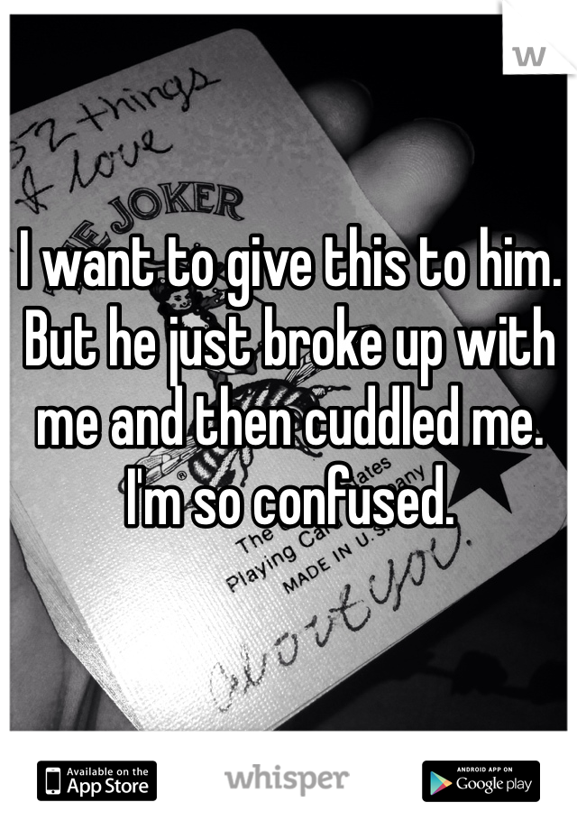 I want to give this to him. But he just broke up with me and then cuddled me. I'm so confused.
