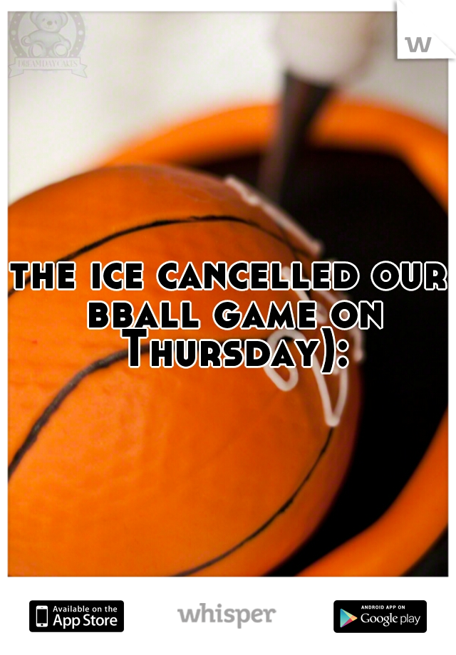 the ice cancelled our bball game on Thursday):