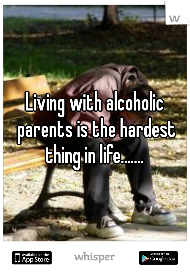 Living with alcoholic parents is the hardest thing in life.......