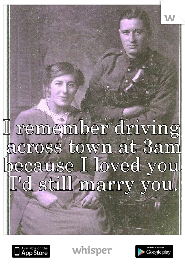 I remember driving across town at 3am because I loved you.  I'd still marry you.