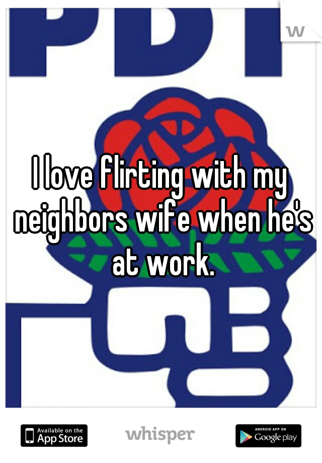 I love flirting with my neighbors wife when he's at work.