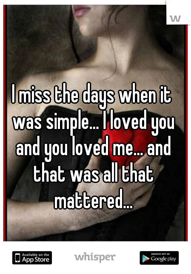 I miss the days when it was simple... I loved you and you loved me... and that was all that mattered...