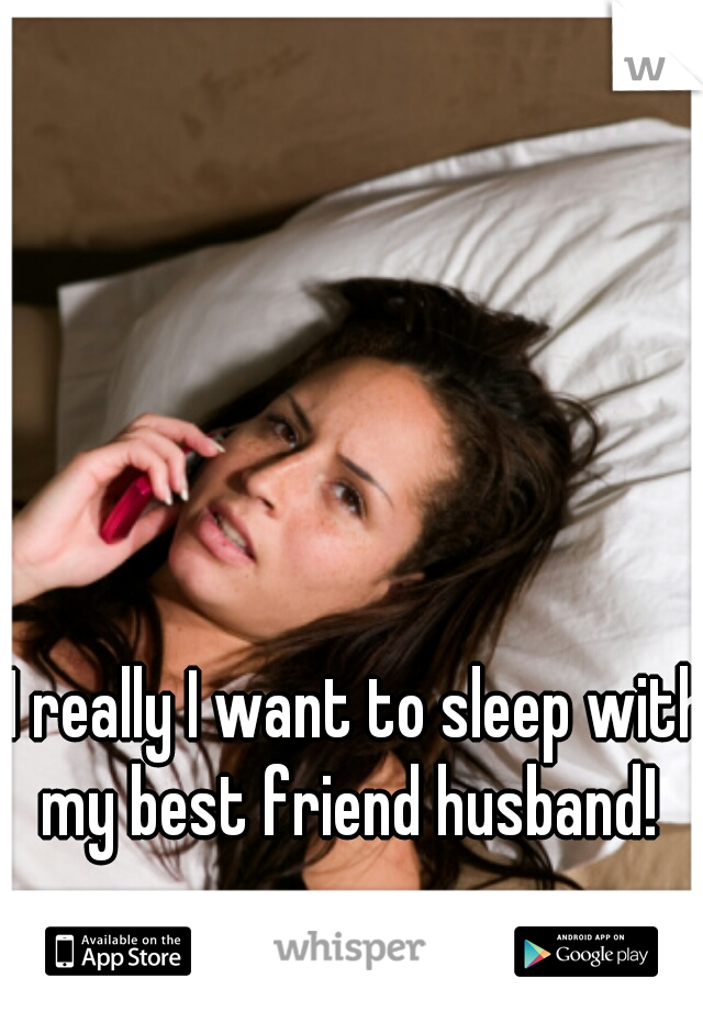 I really I want to sleep with my best friend husband!
