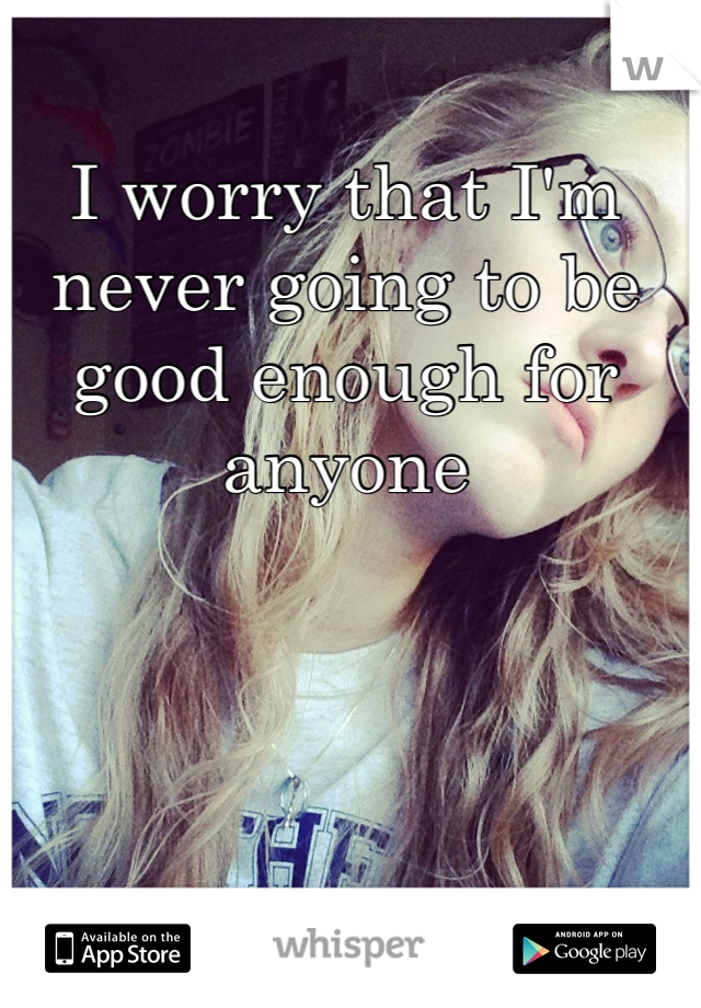 I worry that I'm never going to be good enough for anyone