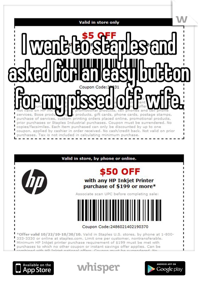I went to staples and asked for an easy button for my pissed off wife.