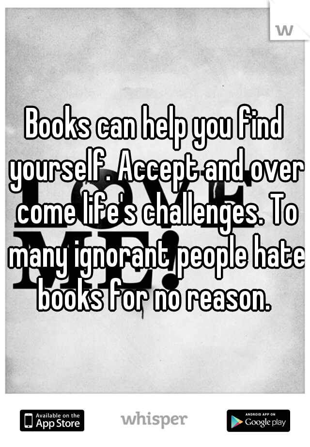 Books can help you find yourself. Accept and over come life's challenges. To many ignorant people hate books for no reason.
