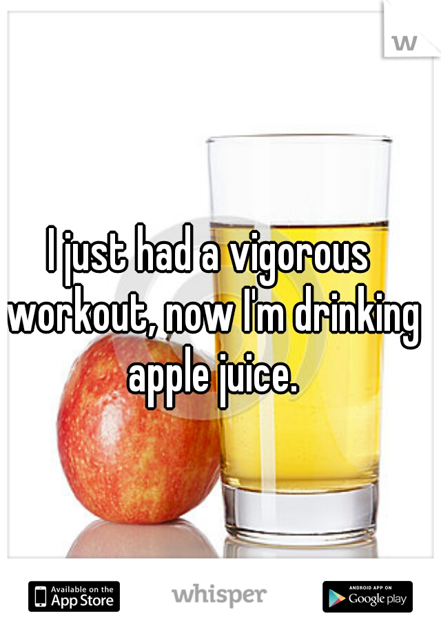I just had a vigorous workout, now I'm drinking apple juice.