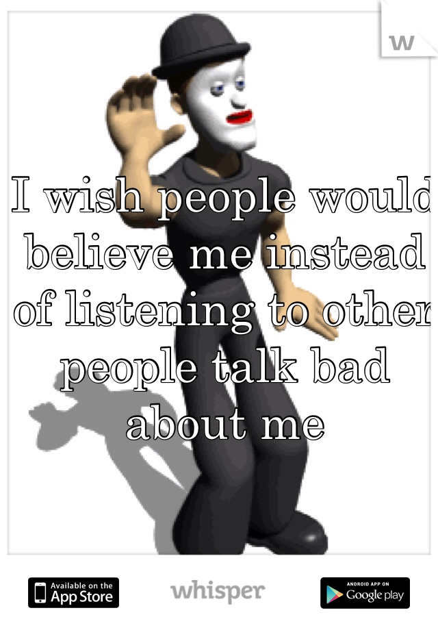 I wish people would believe me instead of listening to other people talk bad about me