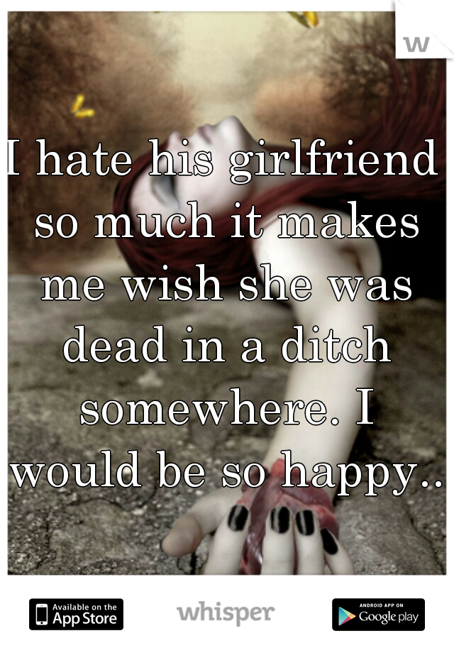 I hate his girlfriend so much it makes me wish she was dead in a ditch somewhere. I would be so happy...
