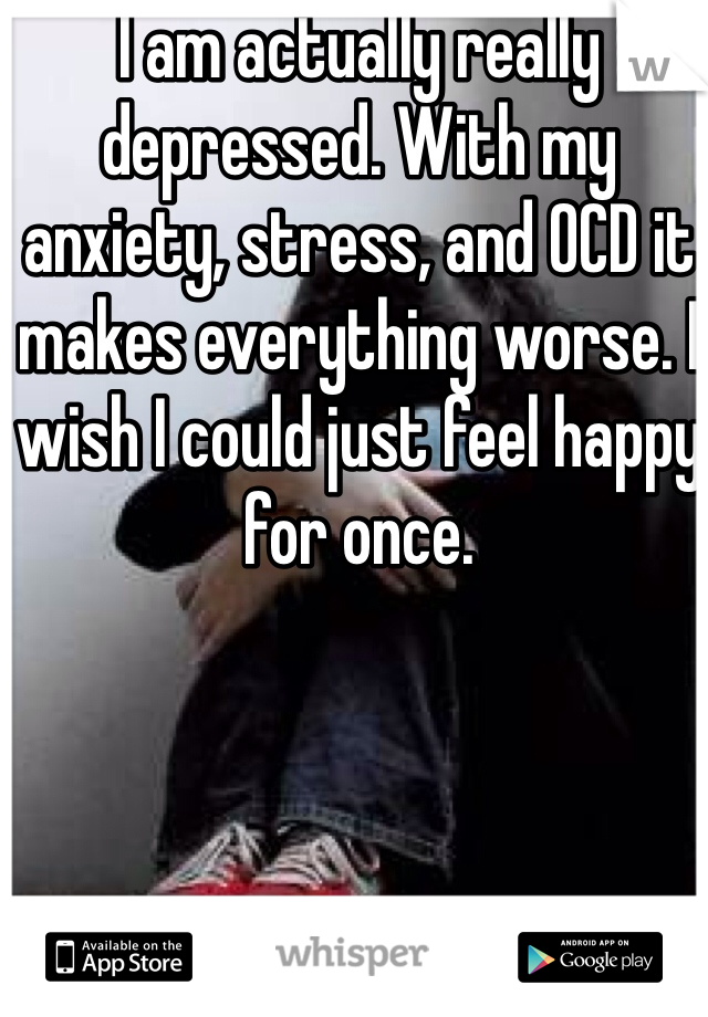 I am actually really depressed. With my anxiety, stress, and OCD it makes everything worse. I wish I could just feel happy for once.