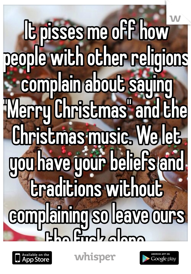 """It pisses me off how people with other religions complain about saying """"Merry Christmas"""" and the Christmas music. We let you have your beliefs and traditions without complaining so leave ours the fuck alone."""