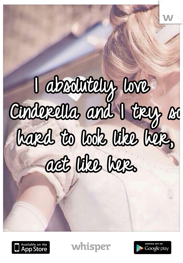 I absolutely love Cinderella and I try so hard to look like her, act like her.