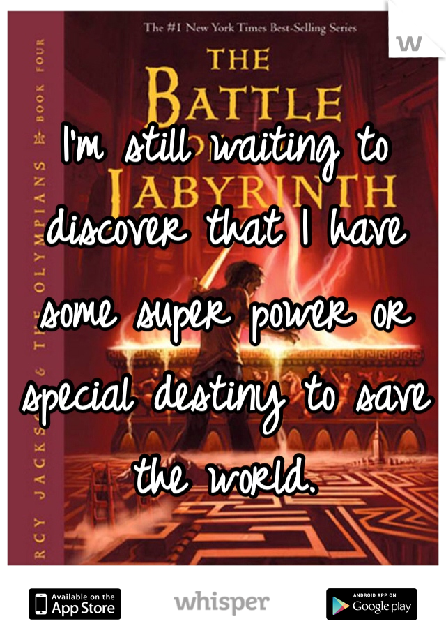 I'm still waiting to discover that I have some super power or special destiny to save the world.