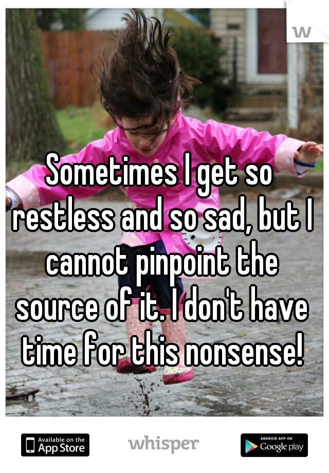 Sometimes I get so restless and so sad, but I cannot pinpoint the source of it. I don't have time for this nonsense!