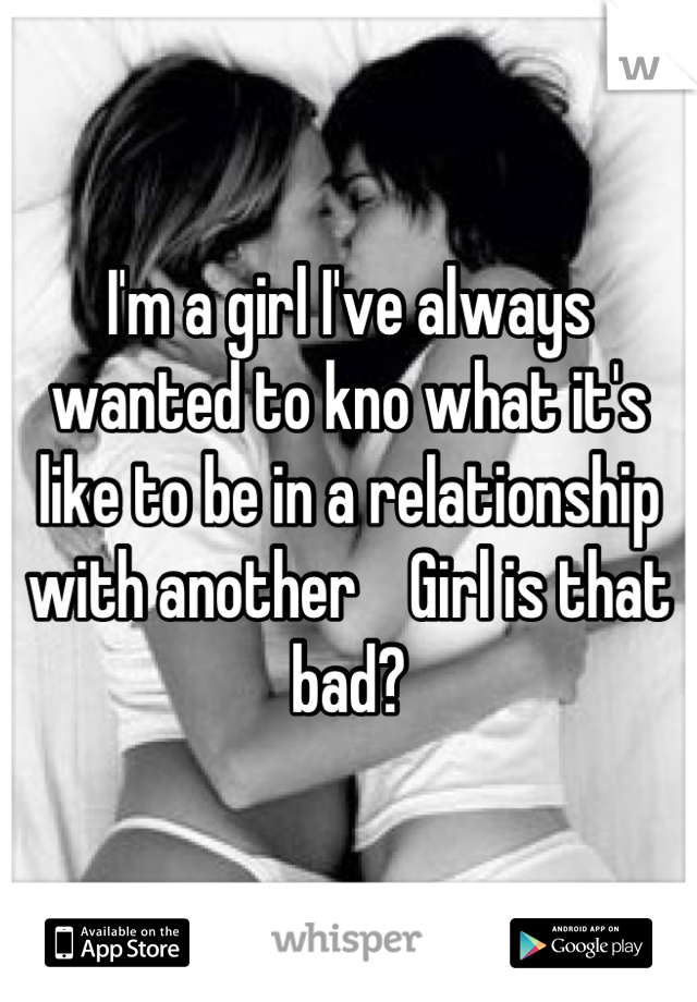 I'm a girl I've always wanted to kno what it's like to be in a relationship with another    Girl is that bad?