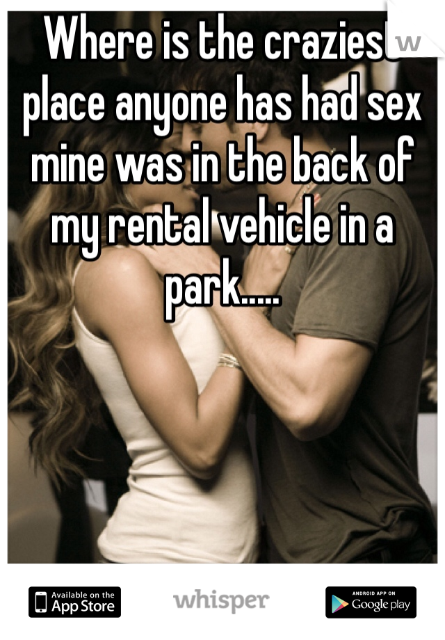 Where is the craziest place anyone has had sex mine was in the back of my rental vehicle in a park.....