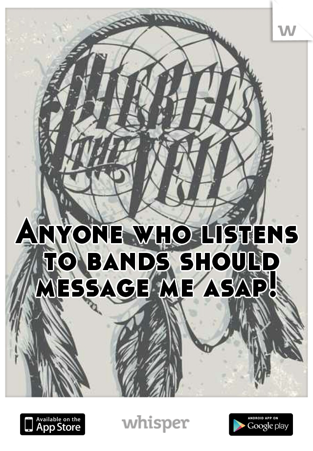 Anyone who listens to bands should message me asap!