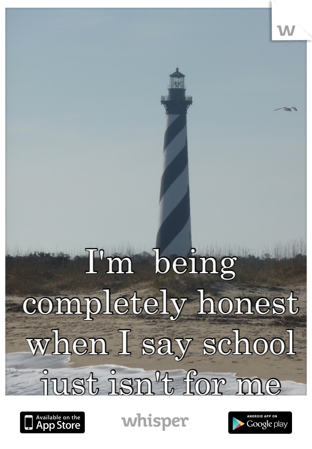 I'm  being completely honest when I say school just isn't for me