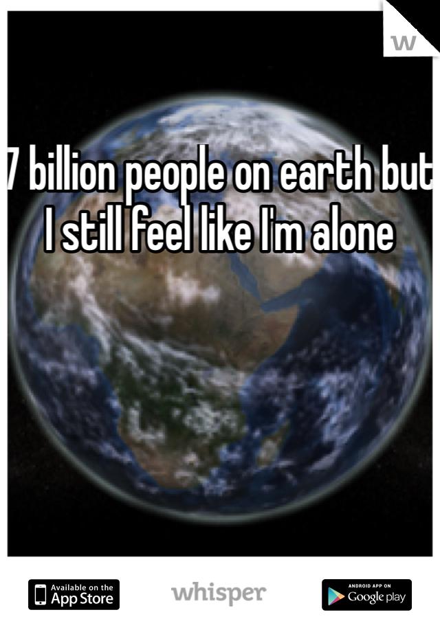 7 billion people on earth but I still feel like I'm alone