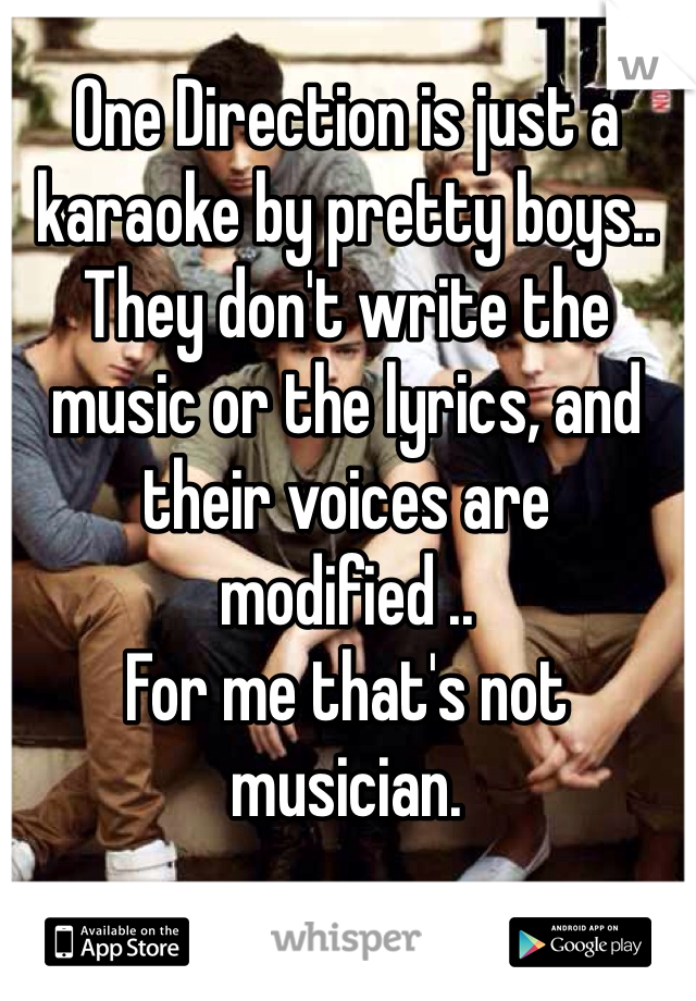 One Direction is just a karaoke by pretty boys.. They don't write the music or the lyrics, and their voices are modified .. For me that's not musician.