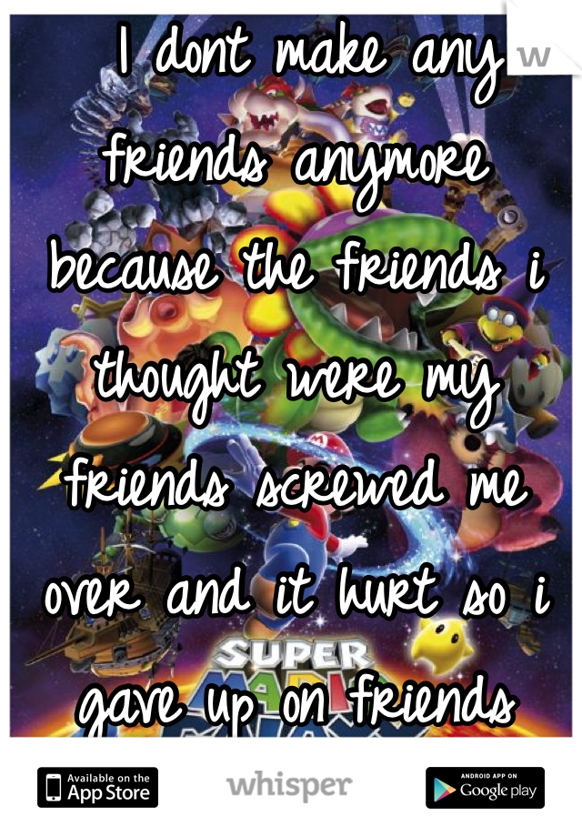 I dont make any friends anymore because the friends i thought were my friends screwed me over and it hurt so i gave up on friends