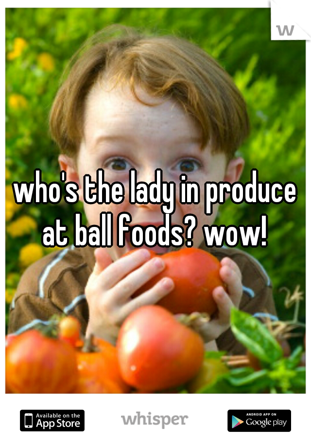 who's the lady in produce at ball foods? wow!