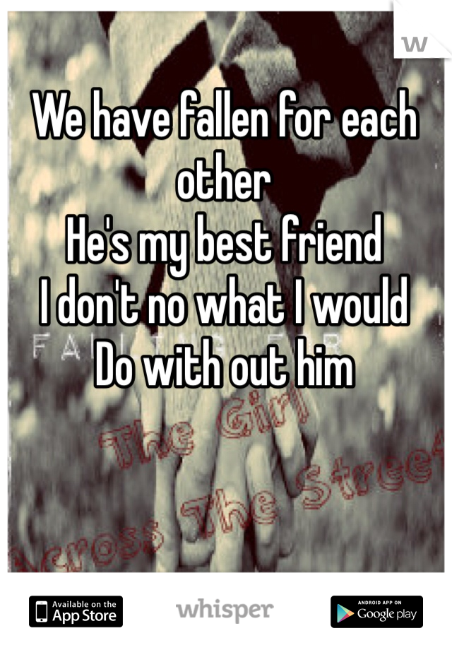 We have fallen for each other  He's my best friend I don't no what I would  Do with out him