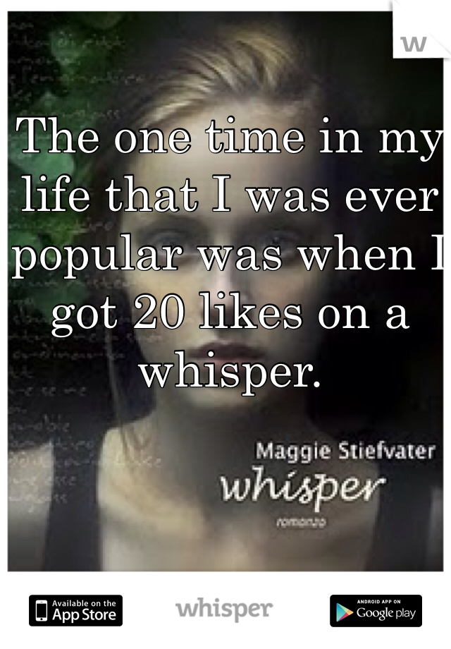 The one time in my life that I was ever popular was when I got 20 likes on a whisper.