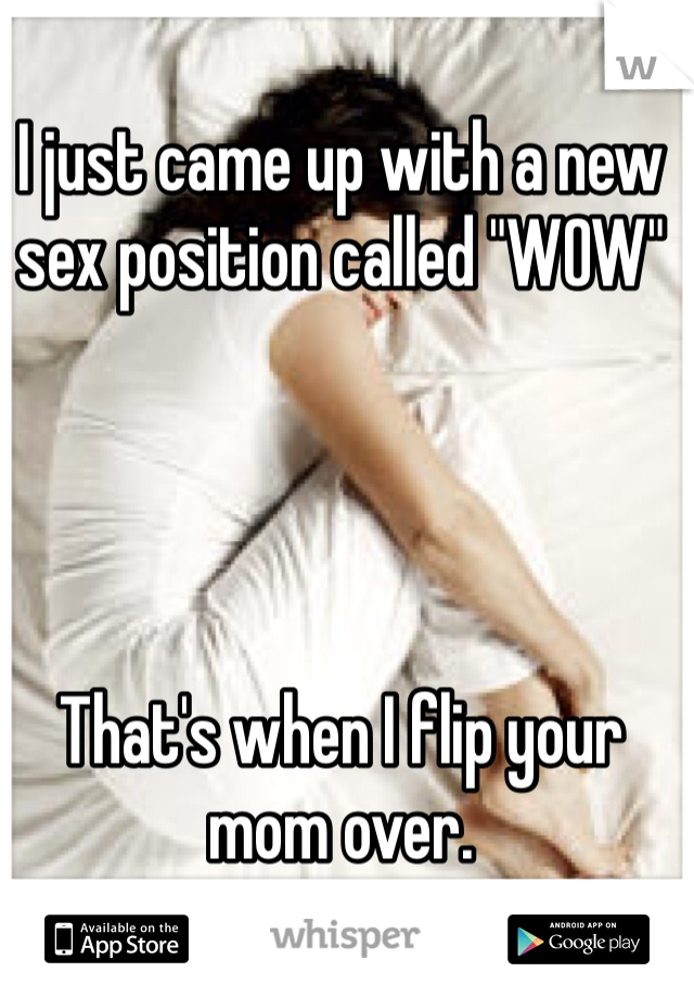 "I just came up with a new sex position called ""WOW""     That's when I flip your mom over."