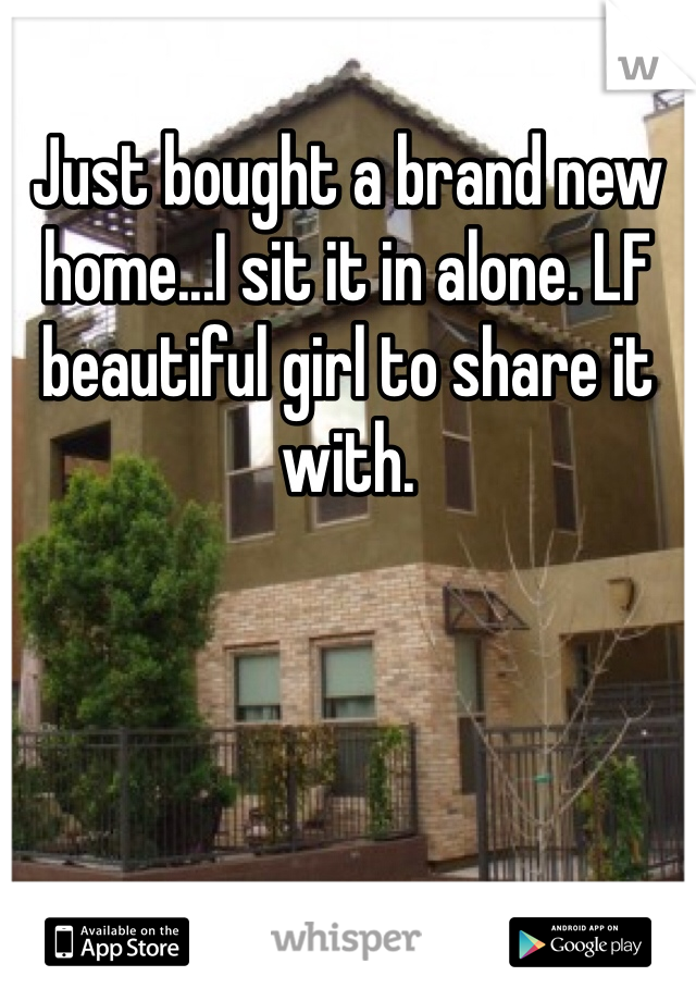 Just bought a brand new home...I sit it in alone. LF beautiful girl to share it with.