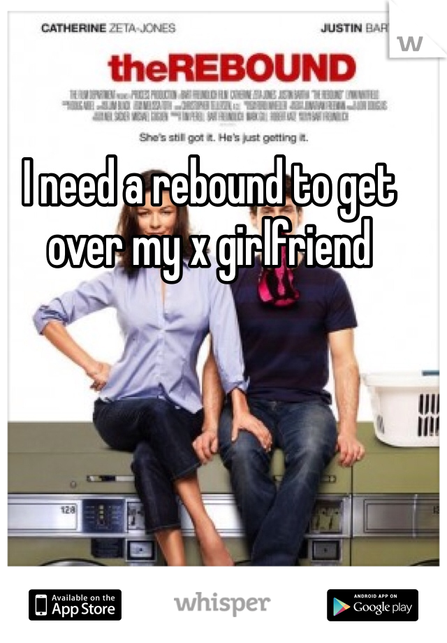 I need a rebound to get over my x girlfriend
