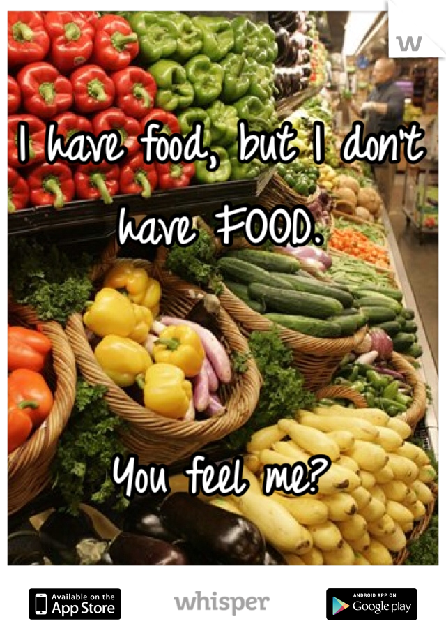 I have food, but I don't have FOOD.    You feel me?
