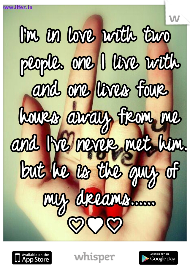 I'm in love with two people. one I live with and one lives four hours away from me and I've never met him. but he is the guy of my dreams...... ♡♥♡