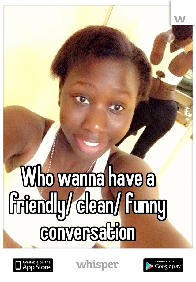 Who wanna have a friendly/ clean/ funny conversation