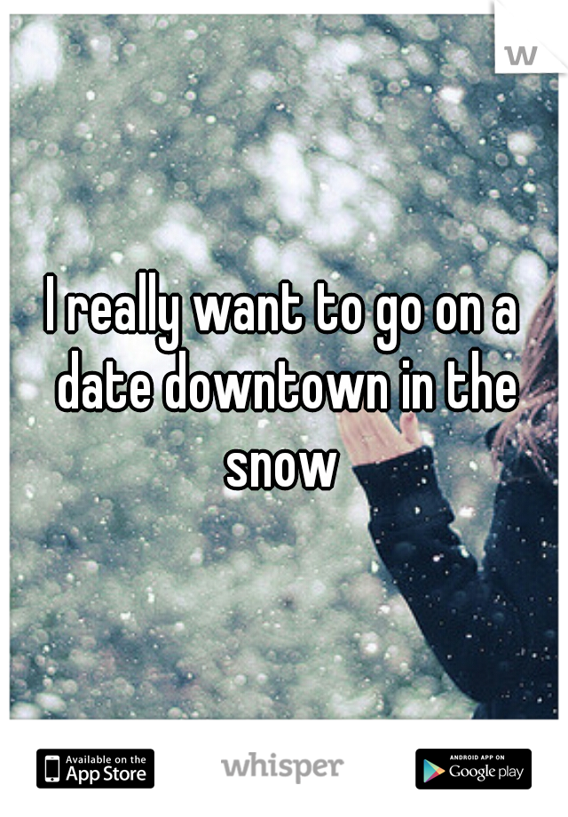 I really want to go on a date downtown in the snow