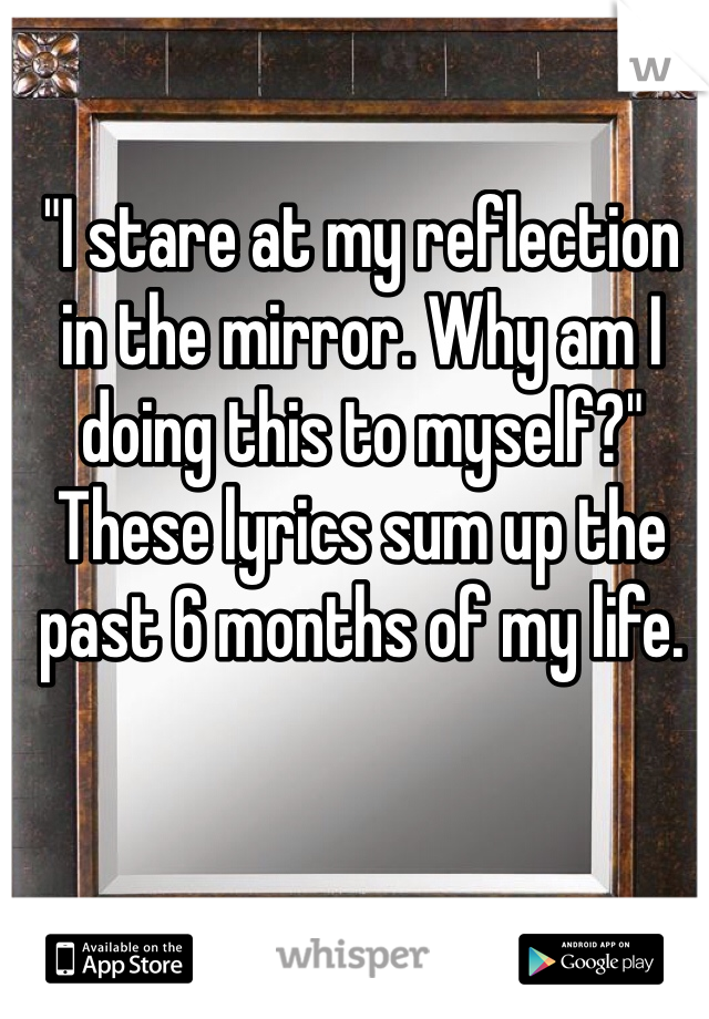 """I stare at my reflection in the mirror. Why am I doing this to myself?"" These lyrics sum up the past 6 months of my life."