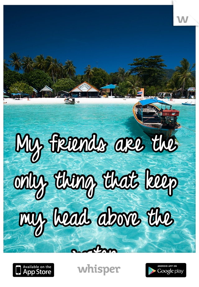 My friends are the only thing that keep my head above the water