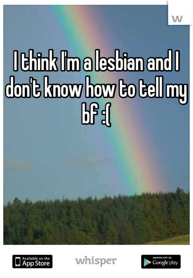 I think I'm a lesbian and I don't know how to tell my bf :(