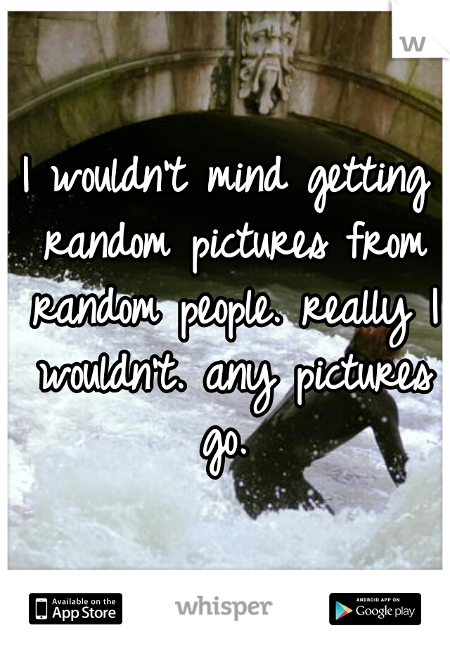 I wouldn't mind getting random pictures from random people. really I wouldn't. any pictures go.