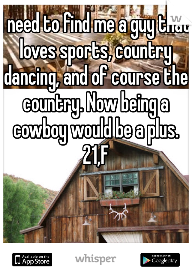 I need to find me a guy that loves sports, country dancing, and of course the country. Now being a cowboy would be a plus.  21,F