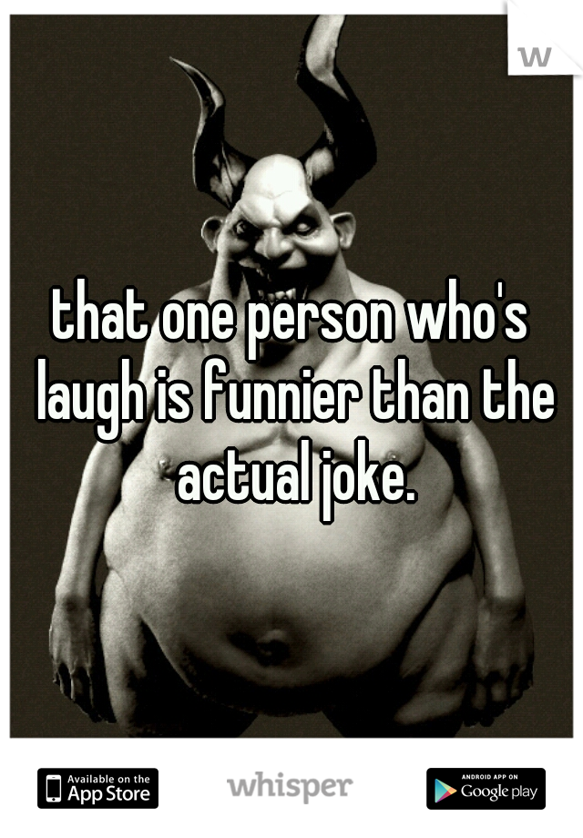 that one person who's laugh is funnier than the actual joke.