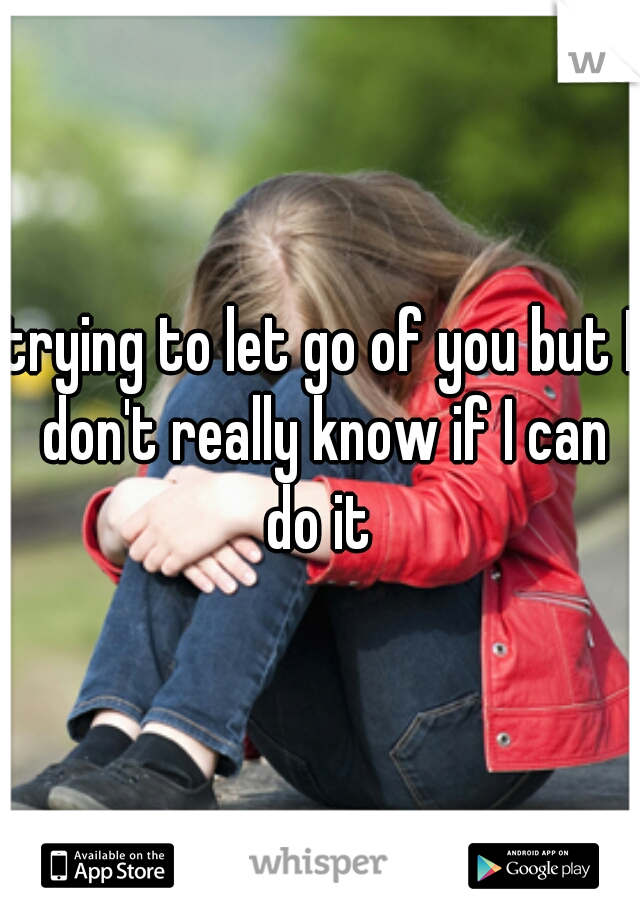 trying to let go of you but I don't really know if I can do it