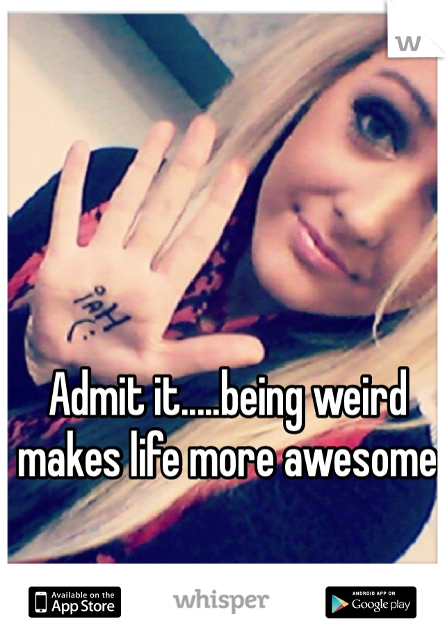 Admit it.....being weird makes life more awesome