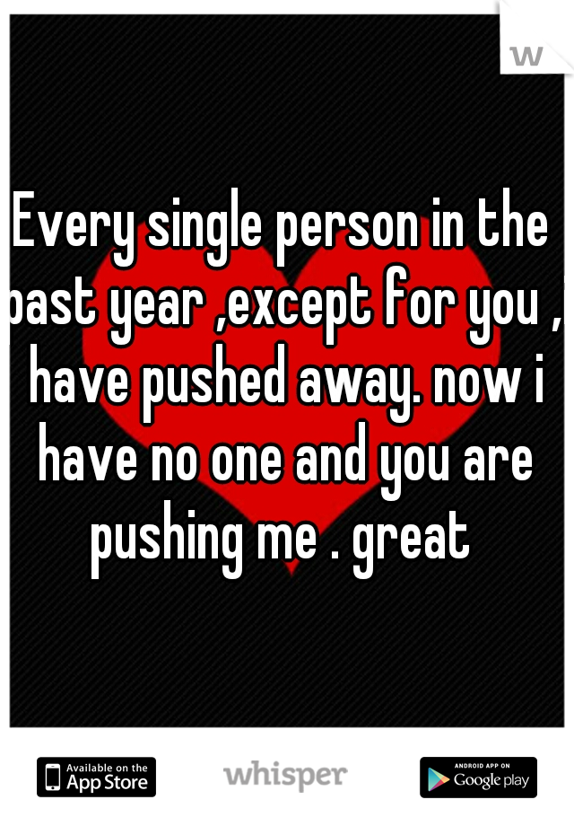 Every single person in the past year ,except for you ,i have pushed away. now i have no one and you are pushing me . great