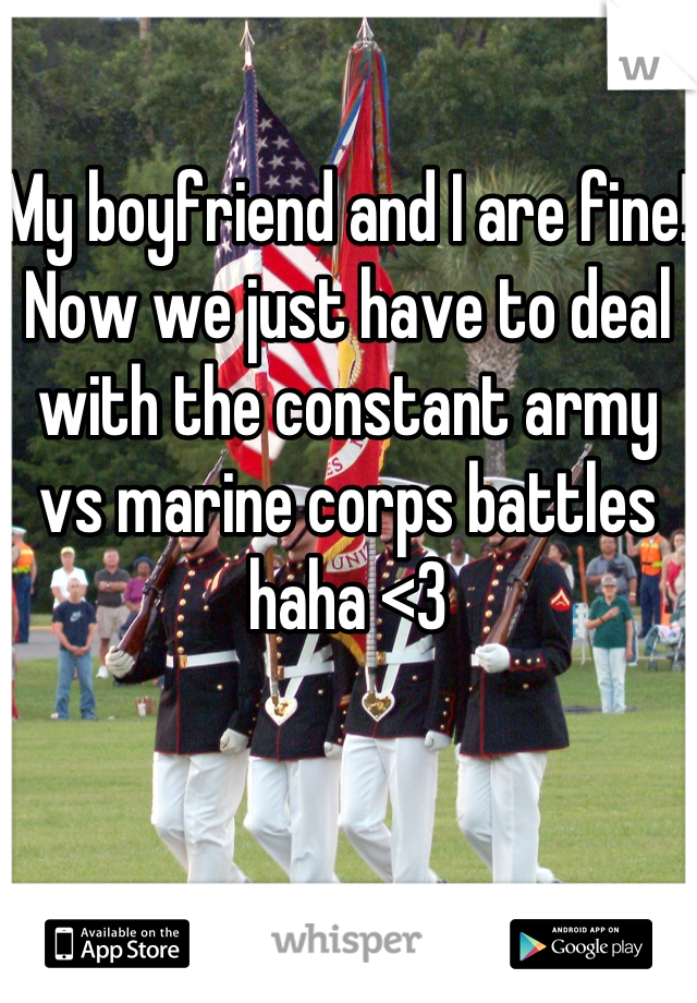My boyfriend and I are fine! Now we just have to deal with the constant army vs marine corps battles haha <3