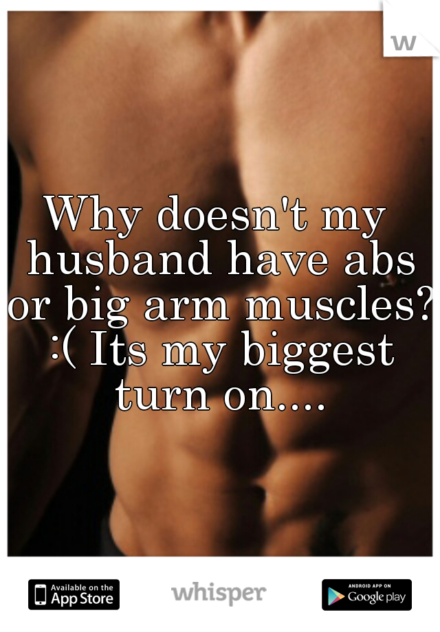 Why doesn't my husband have abs or big arm muscles? :( Its my biggest turn on....