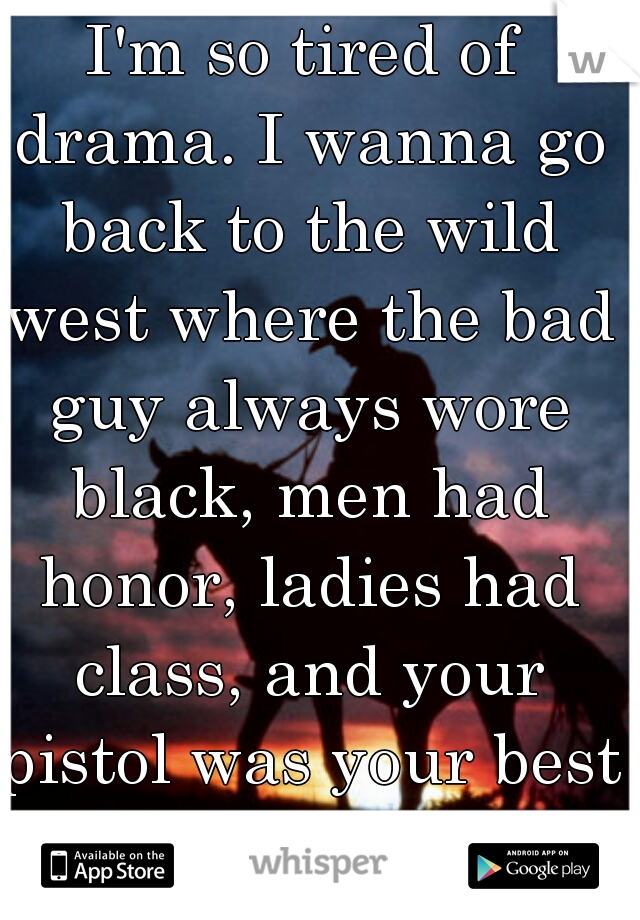 I'm so tired of drama. I wanna go back to the wild west where the bad guy always wore black, men had honor, ladies had class, and your pistol was your best friend.